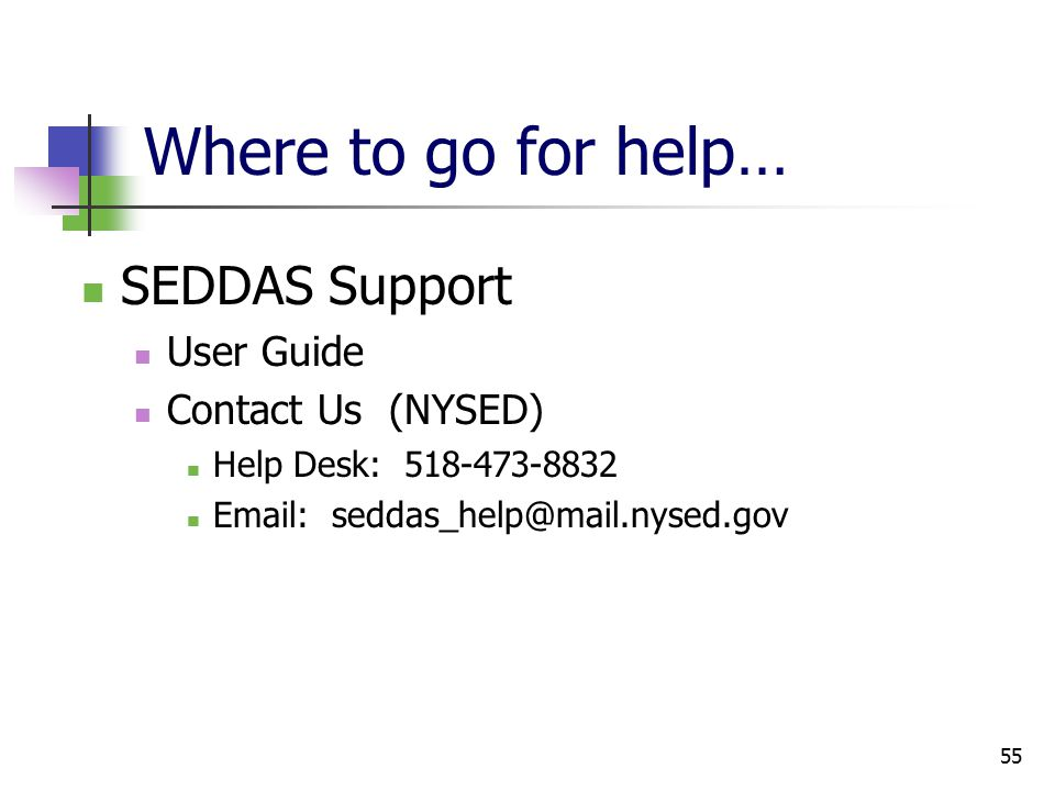 55 Where to go for help… SEDDAS Support User Guide Contact Us (NYSED) Help Desk: 518-473-8832 Email: seddas_help@mail.nysed.gov