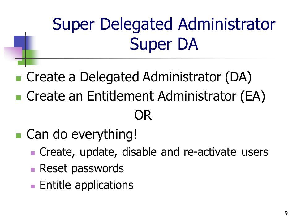 9 Super Delegated Administrator Super DA Create a Delegated Administrator (DA) Create an Entitlement Administrator (EA) OR Can do everything.