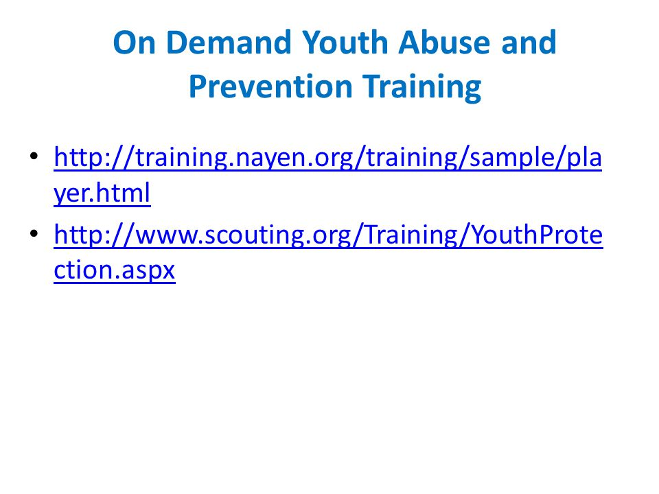 On Demand Youth Abuse and Prevention Training http://training.nayen.org/training/sample/pla yer.html http://training.nayen.org/training/sample/pla yer.html http://www.scouting.org/Training/YouthProte ction.aspx http://www.scouting.org/Training/YouthProte ction.aspx