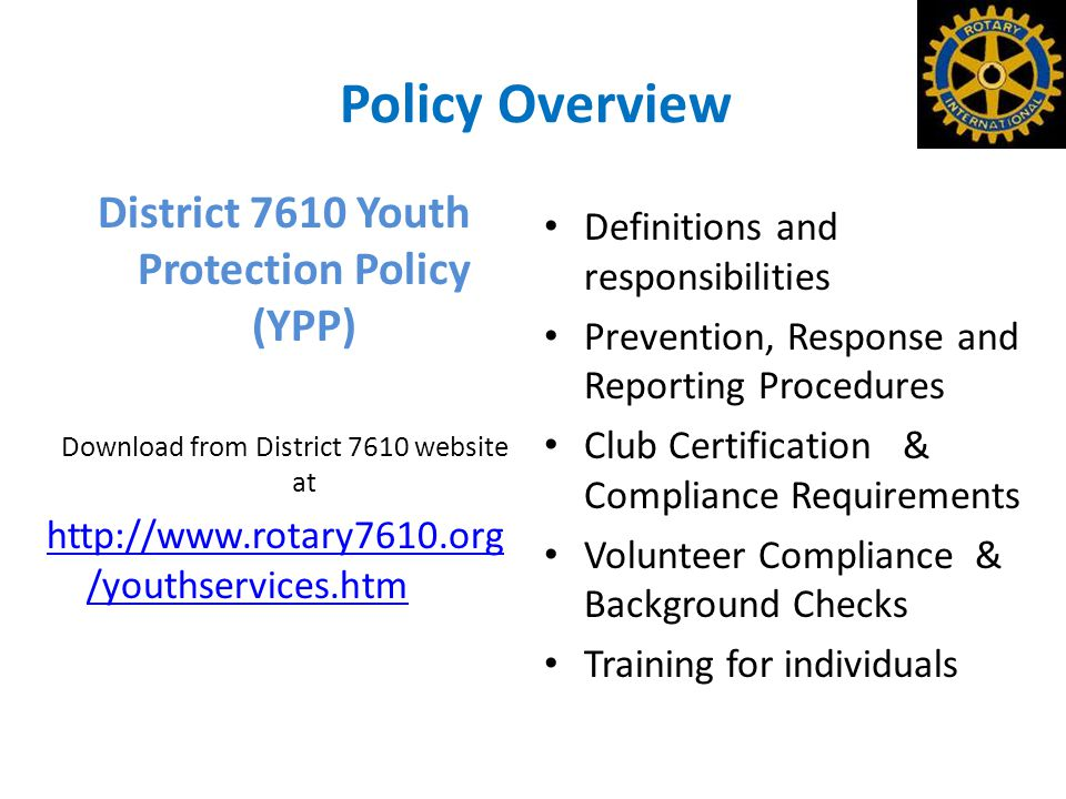 Policy Overview District 7610 Youth Protection Policy (YPP) Download from District 7610 website at http://www.rotary7610.org /youthservices.htm Definitions and responsibilities Prevention, Response and Reporting Procedures Club Certification & Compliance Requirements Volunteer Compliance & Background Checks Training for individuals