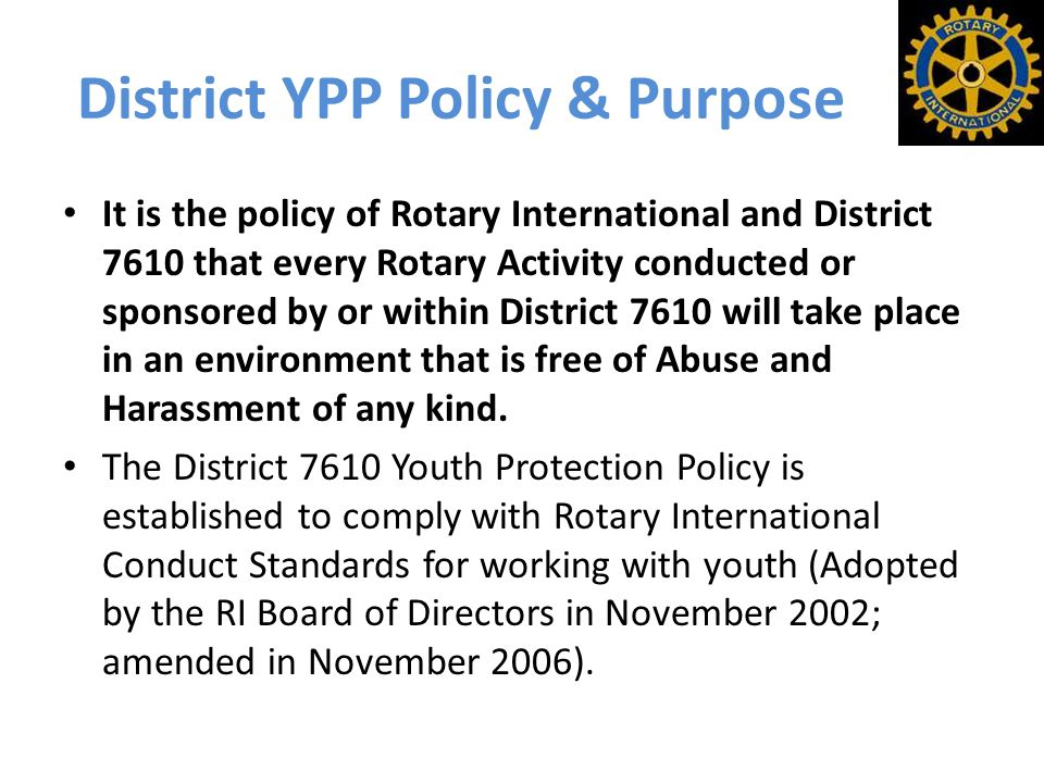 District YPP Policy & Purpose It is the policy of Rotary International and District 7610 that every Rotary Activity conducted or sponsored by or within District 7610 will take place in an environment that is free of Abuse and Harassment of any kind.