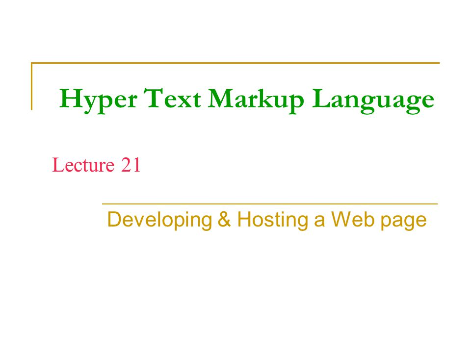 Hyper Text Markup Language Developing & Hosting a Web page Lecture 21