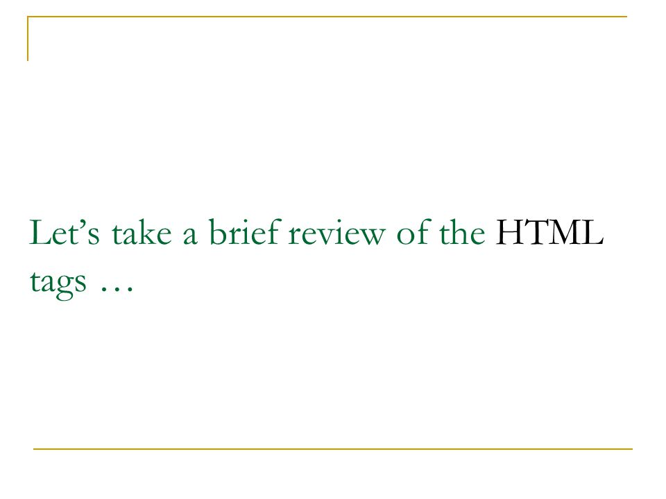 Let's take a brief review of the HTML tags …