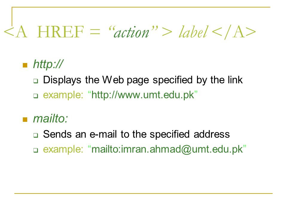 label http://  Displays the Web page specified by the link  example: http://www.umt.edu.pk mailto:  Sends an e-mail to the specified address  example: mailto:imran.ahmad@umt.edu.pk