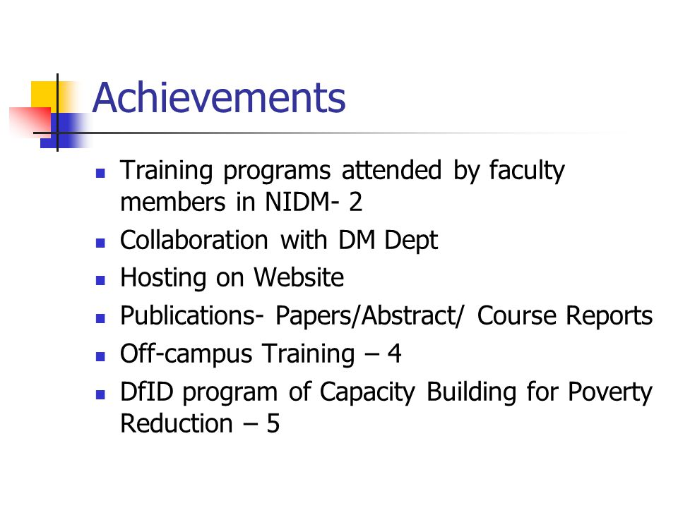 Achievements Training programs attended by faculty members in NIDM- 2 Collaboration with DM Dept Hosting on Website Publications- Papers/Abstract/ Course Reports Off-campus Training – 4 DfID program of Capacity Building for Poverty Reduction – 5