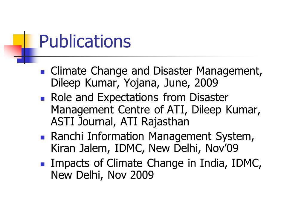 Publications Climate Change and Disaster Management, Dileep Kumar, Yojana, June, 2009 Role and Expectations from Disaster Management Centre of ATI, Dileep Kumar, ASTI Journal, ATI Rajasthan Ranchi Information Management System, Kiran Jalem, IDMC, New Delhi, Nov'09 Impacts of Climate Change in India, IDMC, New Delhi, Nov 2009