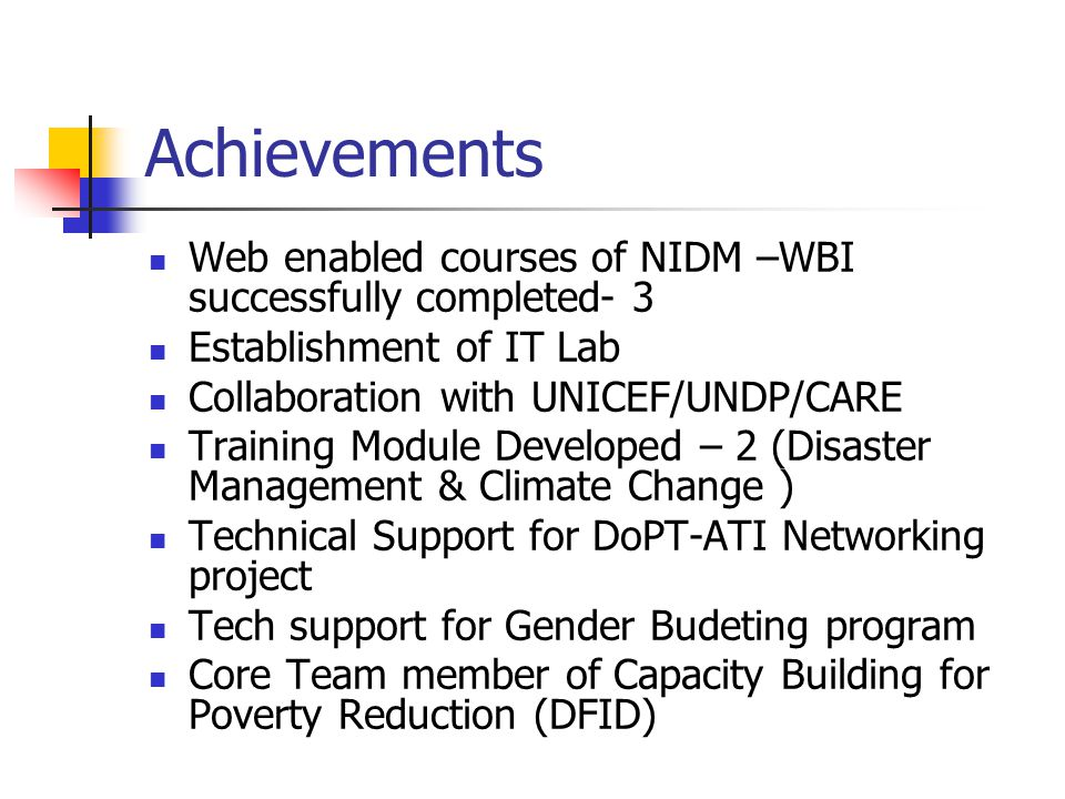 Achievements Web enabled courses of NIDM –WBI successfully completed- 3 Establishment of IT Lab Collaboration with UNICEF/UNDP/CARE Training Module Developed – 2 (Disaster Management & Climate Change ) Technical Support for DoPT-ATI Networking project Tech support for Gender Budeting program Core Team member of Capacity Building for Poverty Reduction (DFID)