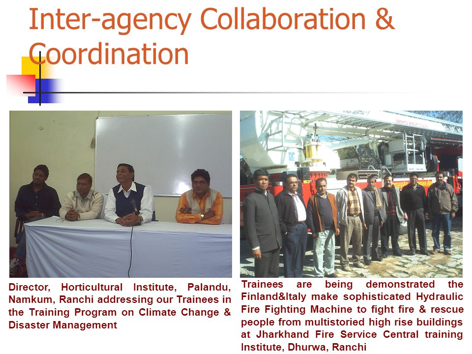 Inter-agency Collaboration & Coordination Director, Horticultural Institute, Palandu, Namkum, Ranchi addressing our Trainees in the Training Program on Climate Change & Disaster Management Trainees are being demonstrated the Finland&Italy make sophisticated Hydraulic Fire Fighting Machine to fight fire & rescue people from multistoried high rise buildings at Jharkhand Fire Service Central training Institute, Dhurwa, Ranchi