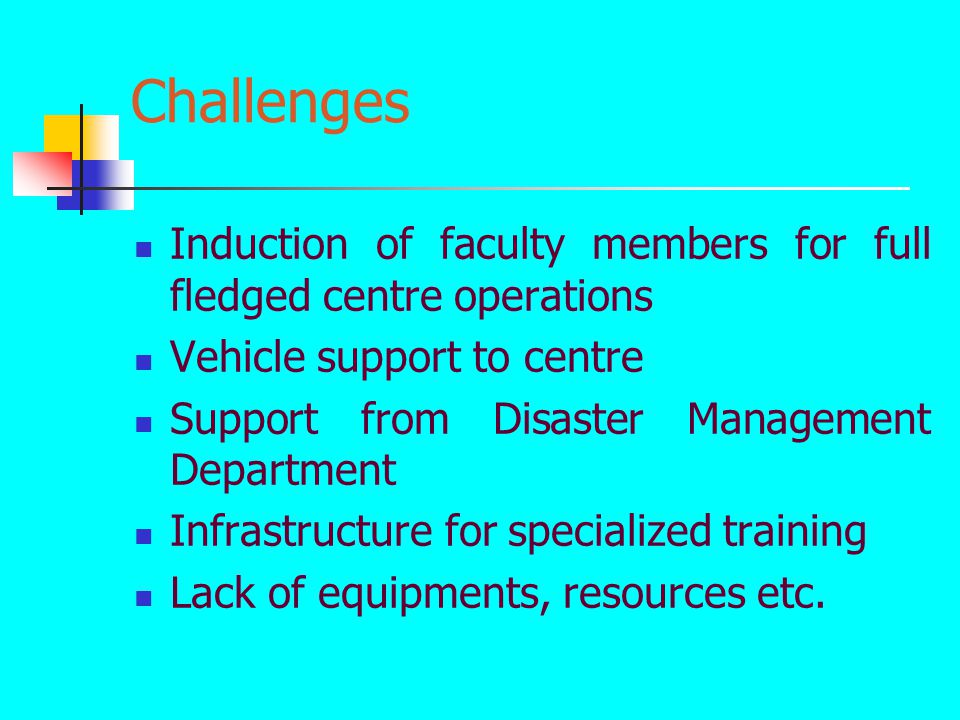 Challenges Induction of faculty members for full fledged centre operations Vehicle support to centre Support from Disaster Management Department Infrastructure for specialized training Lack of equipments, resources etc.