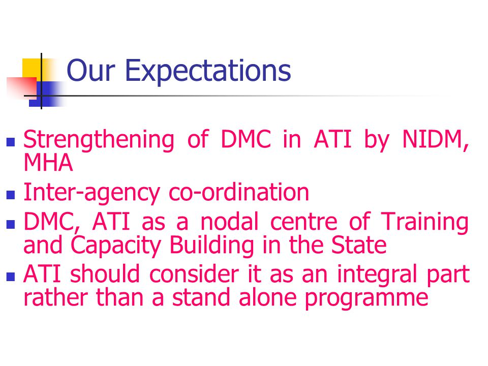 Our Expectations Strengthening of DMC in ATI by NIDM, MHA Inter-agency co-ordination DMC, ATI as a nodal centre of Training and Capacity Building in the State ATI should consider it as an integral part rather than a stand alone programme
