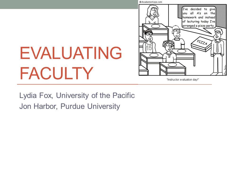 EVALUATING FACULTY Lydia Fox, University of the Pacific Jon Harbor, Purdue University