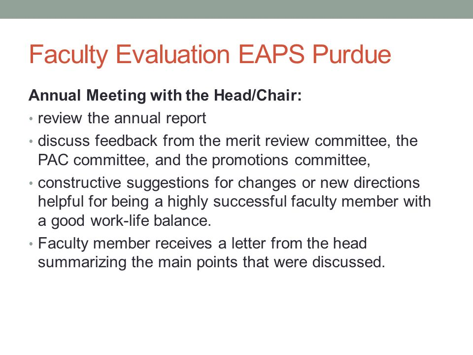 Faculty Evaluation EAPS Purdue Annual Meeting with the Head/Chair: review the annual report discuss feedback from the merit review committee, the PAC committee, and the promotions committee, constructive suggestions for changes or new directions helpful for being a highly successful faculty member with a good work-life balance.