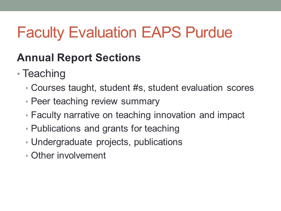 Faculty Evaluation EAPS Purdue Annual Report Sections Teaching Courses taught, student #s, student evaluation scores Peer teaching review summary Faculty narrative on teaching innovation and impact Publications and grants for teaching Undergraduate projects, publications Other involvement