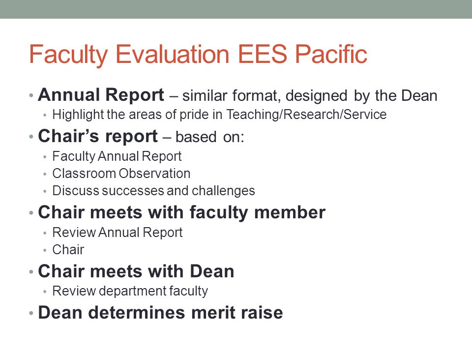 Faculty Evaluation EES Pacific Annual Report – similar format, designed by the Dean Highlight the areas of pride in Teaching/Research/Service Chair's report – based on: Faculty Annual Report Classroom Observation Discuss successes and challenges Chair meets with faculty member Review Annual Report Chair Chair meets with Dean Review department faculty Dean determines merit raise