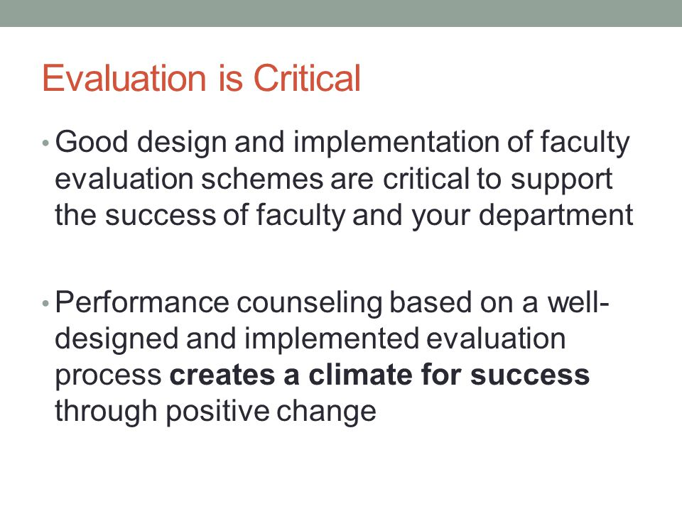 Evaluation is Critical Good design and implementation of faculty evaluation schemes are critical to support the success of faculty and your department Performance counseling based on a well- designed and implemented evaluation process creates a climate for success through positive change