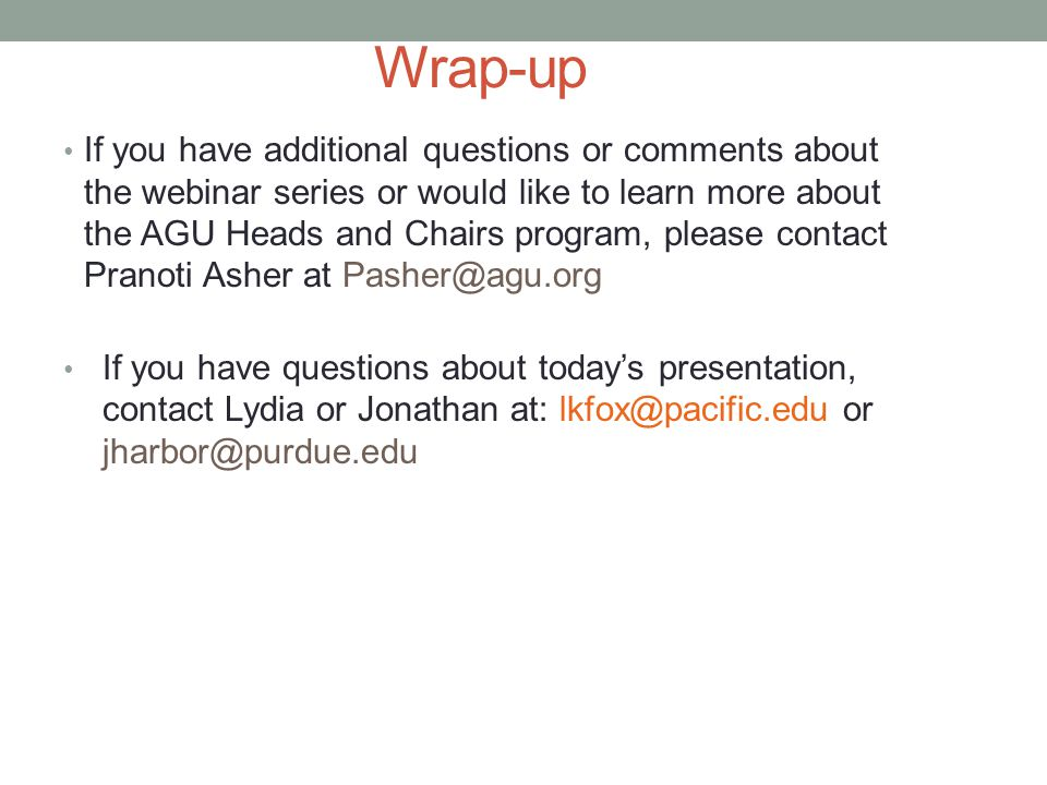 Wrap-up If you have additional questions or comments about the webinar series or would like to learn more about the AGU Heads and Chairs program, please contact Pranoti Asher at Pasher@agu.org If you have questions about today's presentation, contact Lydia or Jonathan at: lkfox@pacific.edu or jharbor@purdue.edu
