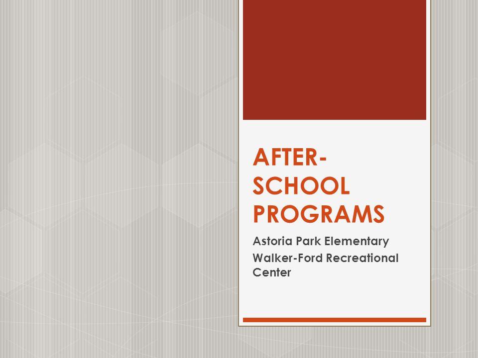 AFTER- SCHOOL PROGRAMS Astoria Park Elementary Walker-Ford Recreational Center