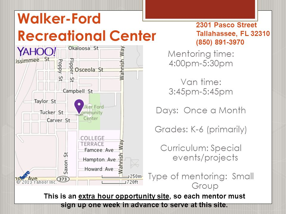 Walker-Ford Recreational Center Mentoring time: 4:00pm-5:30pm Van time: 3:45pm-5:45pm Days: Once a Month Grades: K-6 (primarily) Curriculum: Special events/projects Type of mentoring: Small Group 2301 Pasco Street Tallahassee, FL 32310 (850) 891-3970 This is an extra hour opportunity site, so each mentor must sign up one week in advance to serve at this site.