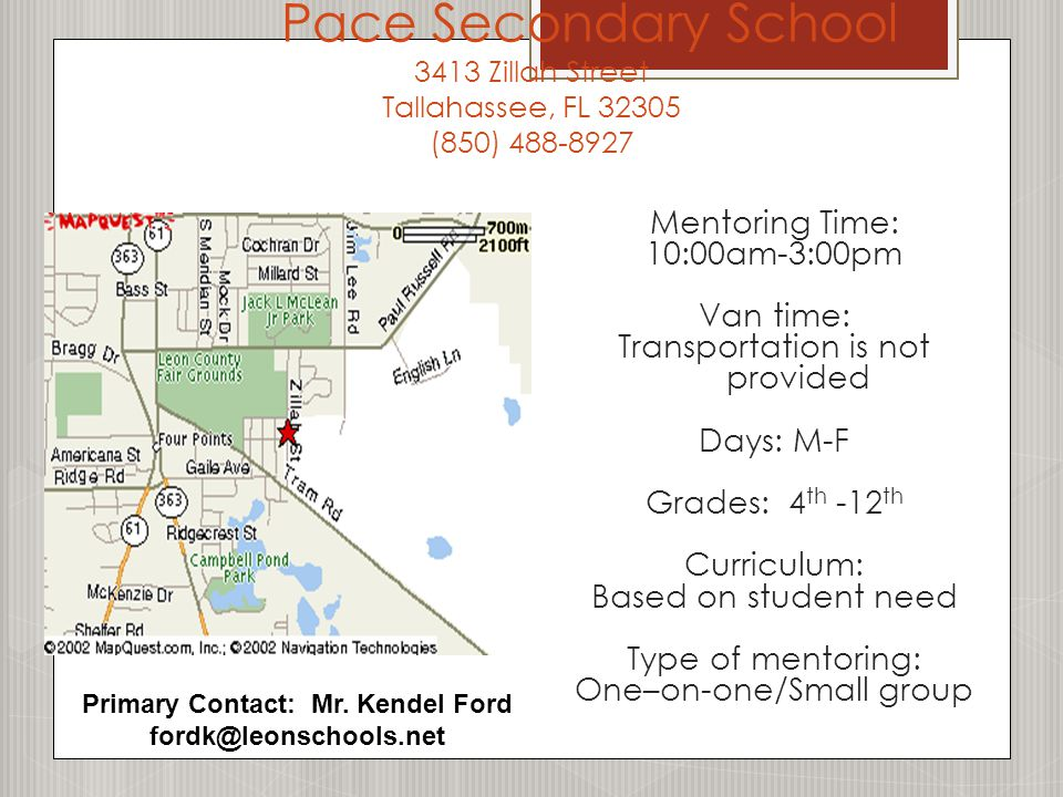 Pace Secondary School 3413 Zillah Street Tallahassee, FL 32305 (850) 488-8927 Mentoring Time: 10:00am-3:00pm Van time: Transportation is not provided Days: M-F Grades: 4 th -12 th Curriculum: Based on student need Type of mentoring: One–on-one/Small group Primary Contact: Mr.
