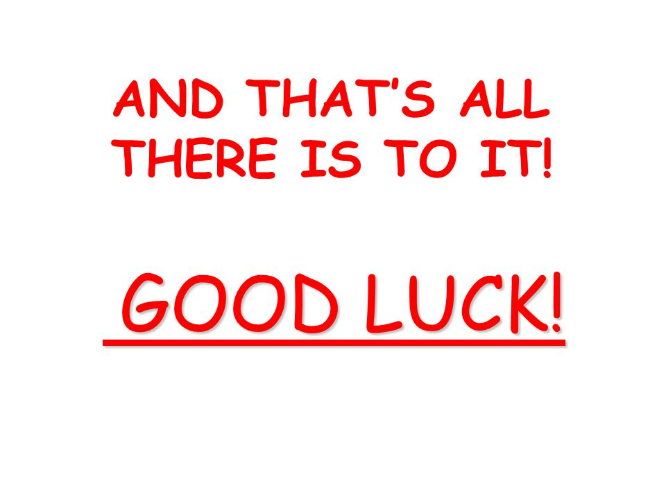 AND THAT'S ALL THERE IS TO IT! GOOD LUCK! GOOD LUCK!