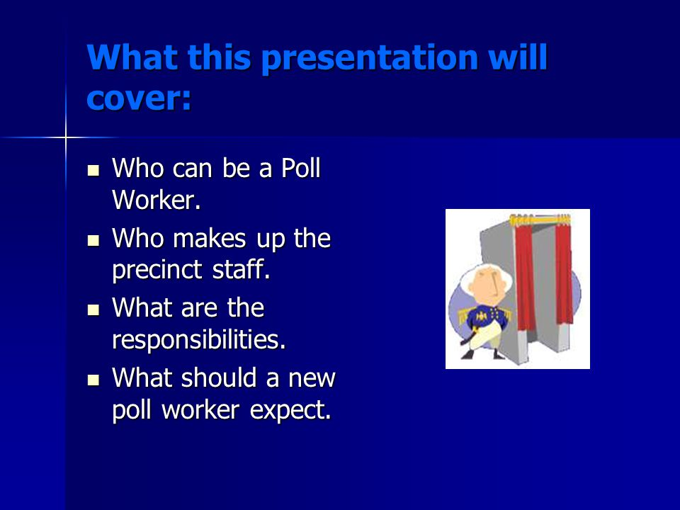 What this presentation will cover: Who can be a Poll Worker.