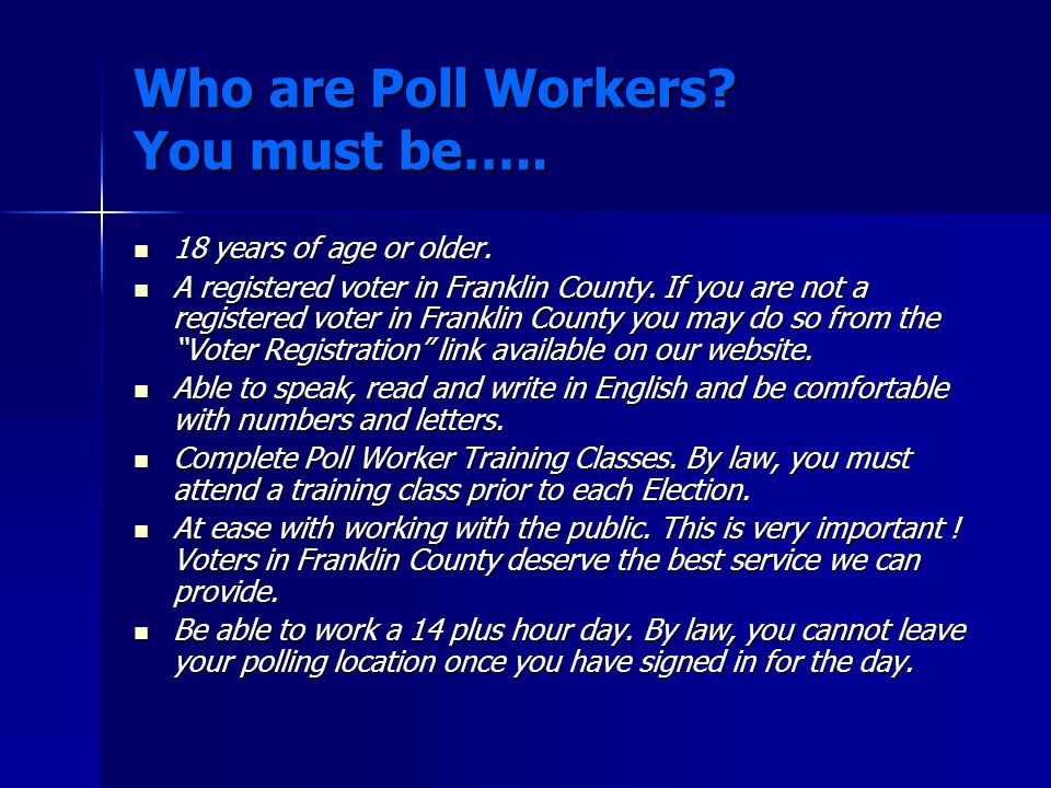 Who are Poll Workers. You must be….. 18 years of age or older.
