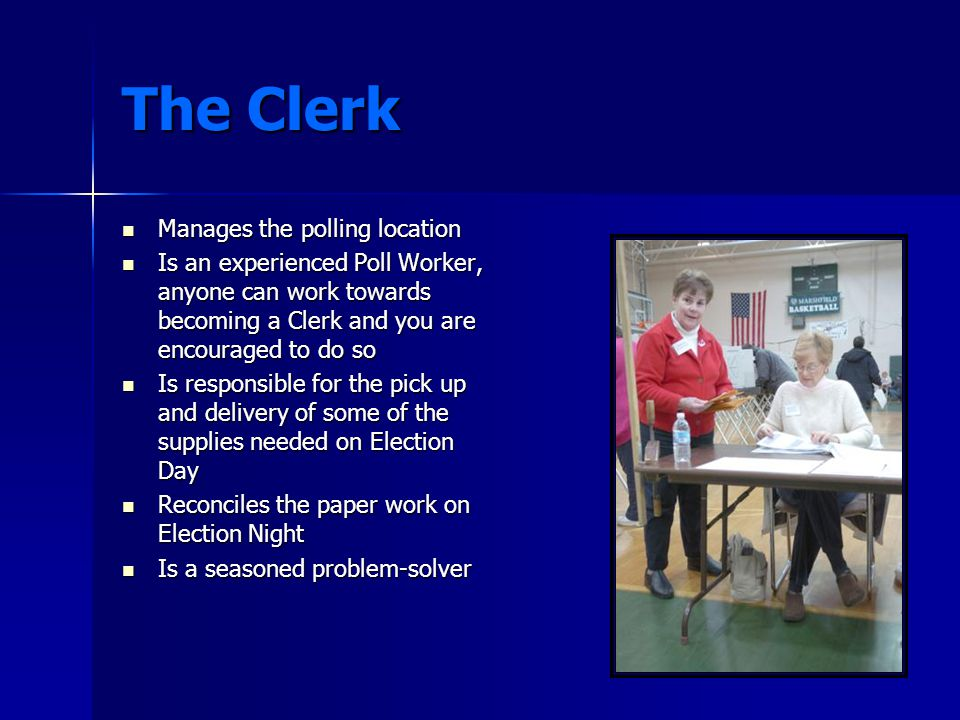 The Clerk Manages the polling location Manages the polling location Is an experienced Poll Worker, anyone can work towards becoming a Clerk and you are encouraged to do so Is an experienced Poll Worker, anyone can work towards becoming a Clerk and you are encouraged to do so Is responsible for the pick up and delivery of some of the supplies needed on Election Day Is responsible for the pick up and delivery of some of the supplies needed on Election Day Reconciles the paper work on Election Night Reconciles the paper work on Election Night Is a seasoned problem-solver Is a seasoned problem-solver