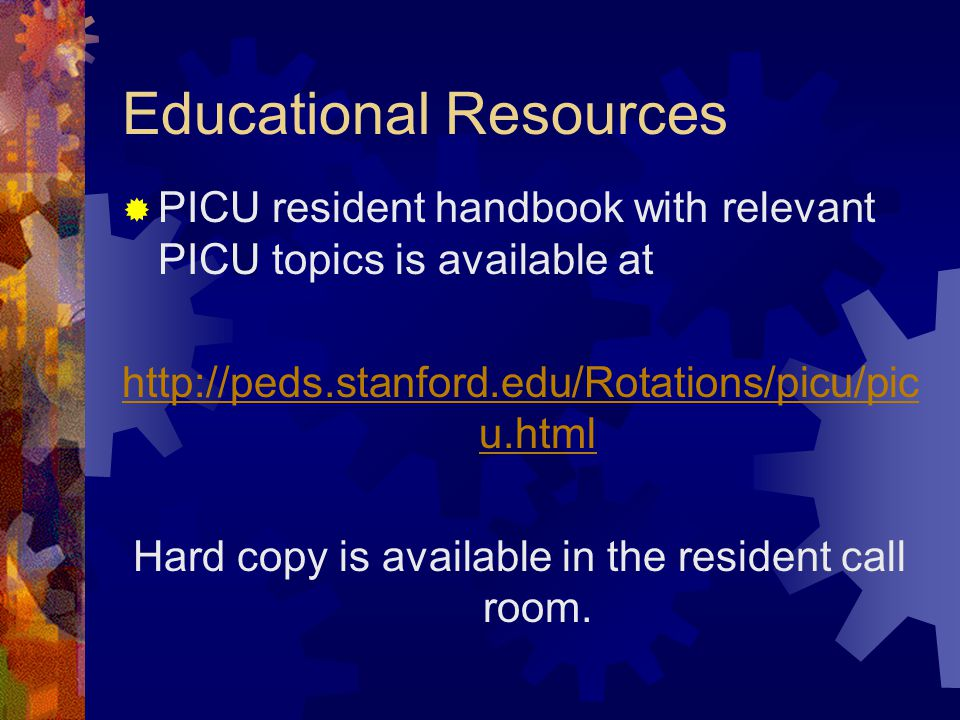 Educational Resources  PICU resident handbook with relevant PICU topics is available at http://peds.stanford.edu/Rotations/picu/pic u.html Hard copy is available in the resident call room.