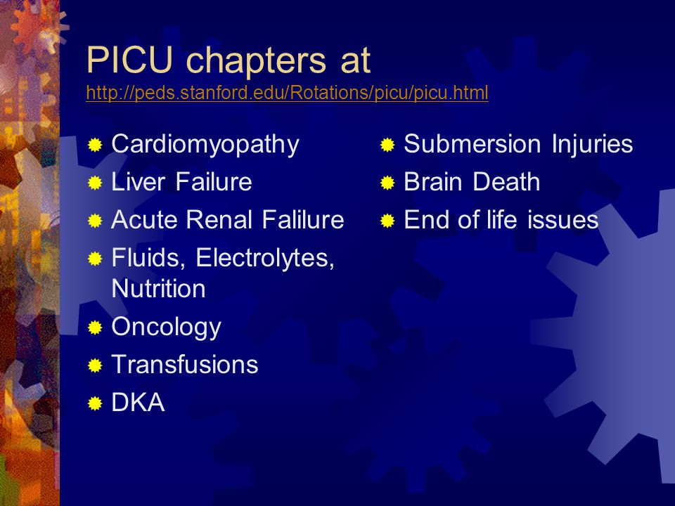 PICU chapters at http://peds.stanford.edu/Rotations/picu/picu.html http://peds.stanford.edu/Rotations/picu/picu.html  Cardiomyopathy  Liver Failure  Acute Renal Falilure  Fluids, Electrolytes, Nutrition  Oncology  Transfusions  DKA  Submersion Injuries  Brain Death  End of life issues
