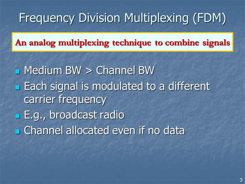 3 Frequency Division Multiplexing (FDM) Medium BW > Channel BW Medium BW > Channel BW Each signal is modulated to a different carrier frequency Each s