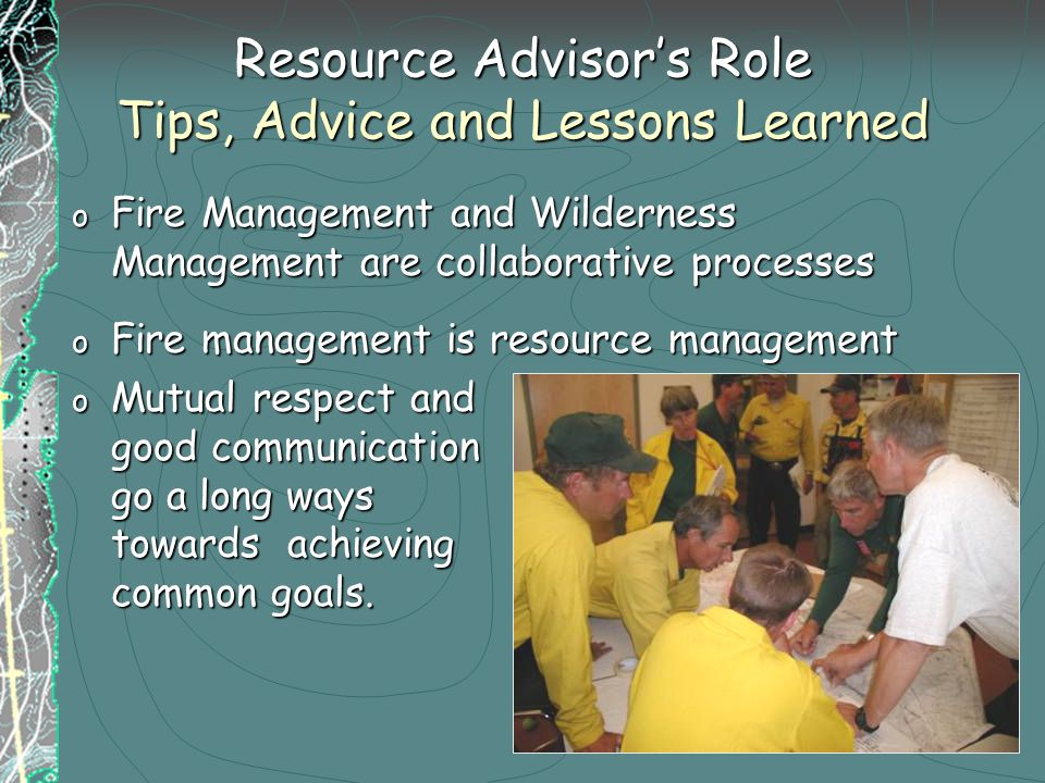 Resource Advisor's Role Tips, Advice and Lessons Learned o Fire Management and Wilderness Management are collaborative processes o Fire management is resource management o Mutual respect and good communication go a long ways towards achieving common goals.