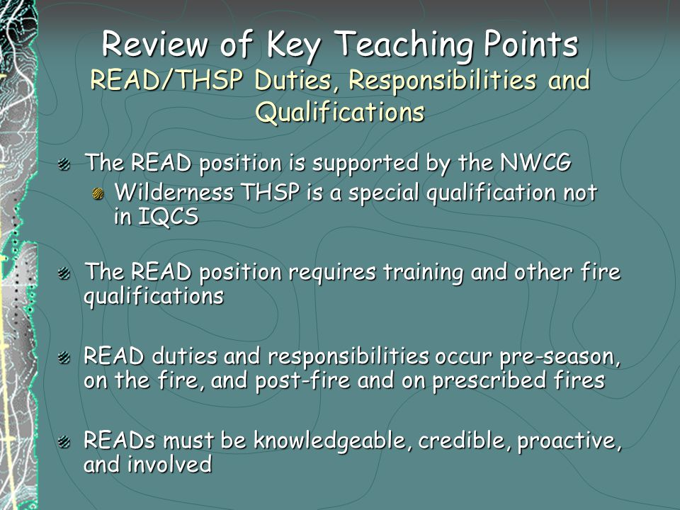 Review of Key Teaching Points READ/THSP Duties, Responsibilities and Qualifications The READ position is supported by the NWCG Wilderness THSP is a special qualification not in IQCS The READ position requires training and other fire qualifications READ duties and responsibilities occur pre-season, on the fire, and post-fire and on prescribed fires READs must be knowledgeable, credible, proactive, and involved