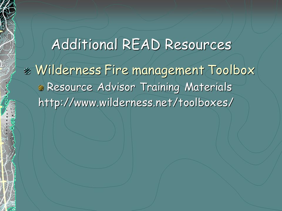 Additional READ Resources Wilderness Fire management Toolbox Resource Advisor Training Materials http://www.wilderness.net/toolboxes/