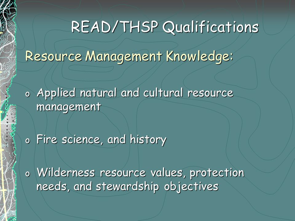 Resource Management Knowledge: o Applied natural and cultural resource management o Fire science, and history o Wilderness resource values, protection needs, and stewardship objectives READ/THSP Qualifications