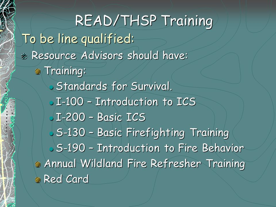 READ/THSP Training To be line qualified: Resource Advisors should have: Training: Standards for Survival.