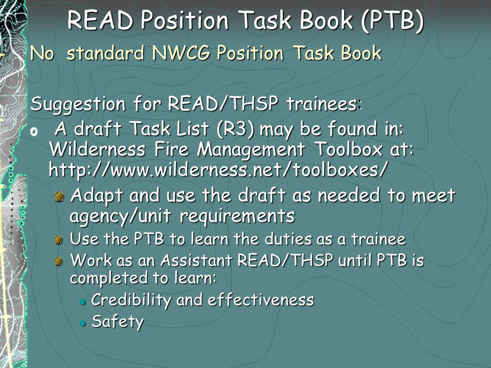READ Position Task Book (PTB) No standard NWCG Position Task Book Suggestion for READ/THSP trainees: o A draft Task List (R3) may be found in: Wilderness Fire Management Toolbox at: http://www.wilderness.net/toolboxes/ Adapt and use the draft as needed to meet agency/unit requirements Use the PTB to learn the duties as a trainee Work as an Assistant READ/THSP until PTB is completed to learn: Credibility and effectiveness Credibility and effectiveness Safety Safety