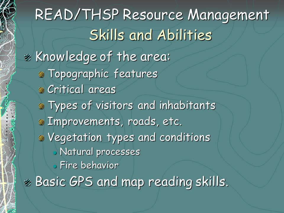 READ/THSP Resource Management Skills and Abilities READ/THSP Resource Management Skills and Abilities Knowledge of the area: Topographic features Critical areas Types of visitors and inhabitants Improvements, roads, etc.