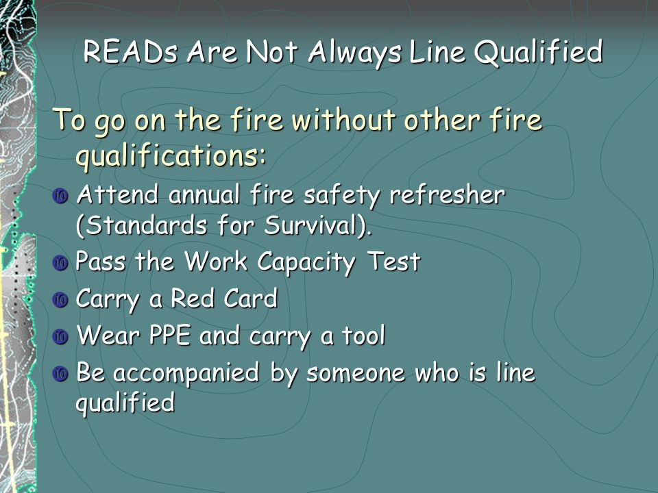 READs Are Not Always Line Qualified To go on the fire without other fire qualifications:  Attend annual fire safety refresher (Standards for Survival).