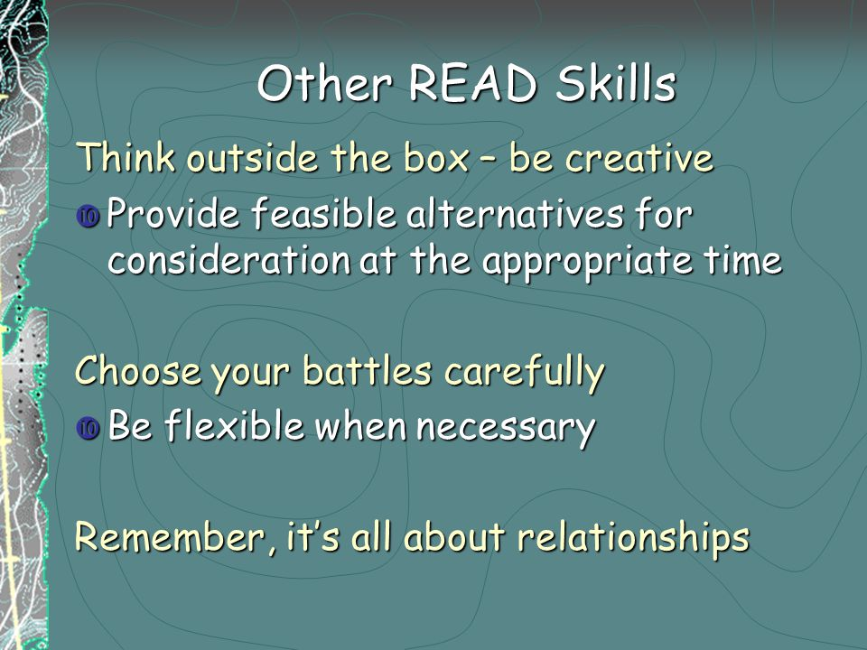 Other READ Skills Think outside the box – be creative  Provide feasible alternatives for consideration at the appropriate time Choose your battles carefully  Be flexible when necessary Remember, it's all about relationships