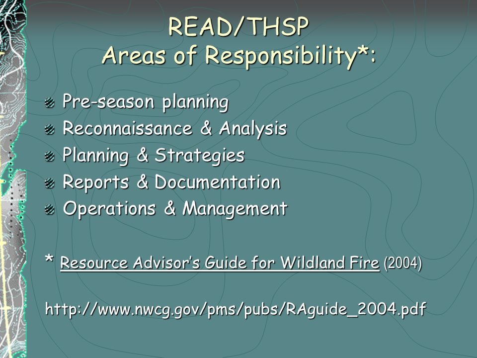 READ/THSP Areas of Responsibility*: Pre-season planning Reconnaissance & Analysis Planning & Strategies Reports & Documentation Operations & Management * Resource Advisor's Guide for Wildland Fire (2004) http://www.nwcg.gov/pms/pubs/RAguide_2004.pdf