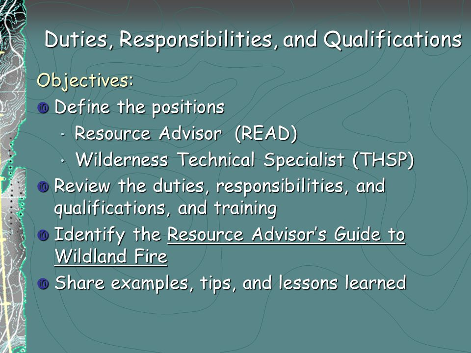 Duties, Responsibilities, and Qualifications Duties, Responsibilities, and Qualifications Objectives:  Define the positions Resource Advisor (READ) Resource Advisor (READ) Wilderness Technical Specialist (THSP) Wilderness Technical Specialist (THSP)  Review the duties, responsibilities, and qualifications, and training  Identify the Resource Advisor's Guide to Wildland Fire  Share examples, tips, and lessons learned