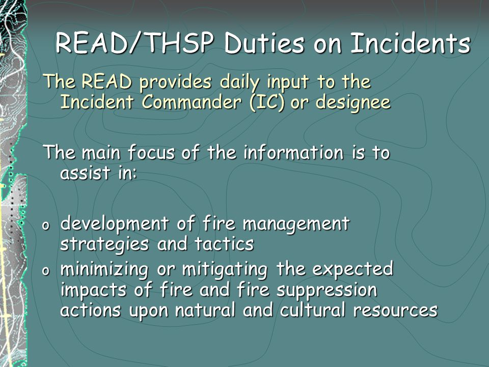 READ/THSP Duties on Incidents The READ provides daily input to the Incident Commander (IC) or designee The main focus of the information is to assist in: o development of fire management strategies and tactics o minimizing or mitigating the expected impacts of fire and fire suppression actions upon natural and cultural resources