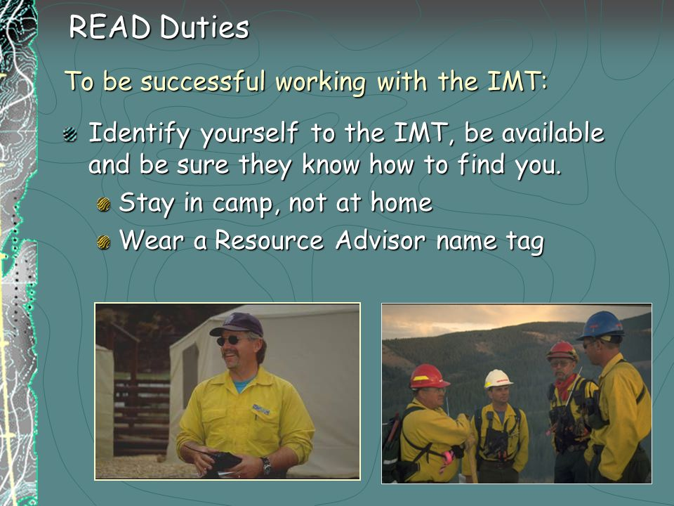 READ Duties To be successful working with the IMT: Identify yourself to the IMT, be available and be sure they know how to find you.