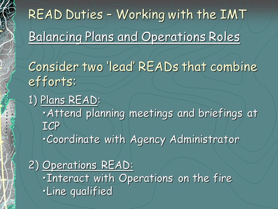 READ Duties – Working with the IMT Balancing Plans and Operations Roles Consider two 'lead' READs that combine efforts: 1) Plans READ: Attend planning meetings and briefings at ICPAttend planning meetings and briefings at ICP Coordinate with Agency AdministratorCoordinate with Agency Administrator 2) Operations READ: Interact with Operations on the fireInteract with Operations on the fire Line qualifiedLine qualified