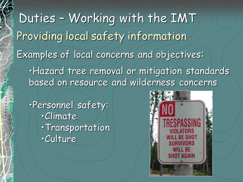 Duties – Working with the IMT Providing local safety information Examples of local concerns and objectives : Hazard tree removal or mitigation standards based on resource and wilderness concernsHazard tree removal or mitigation standards based on resource and wilderness concerns Personnel safety:Personnel safety: ClimateClimate TransportationTransportation CultureCulture