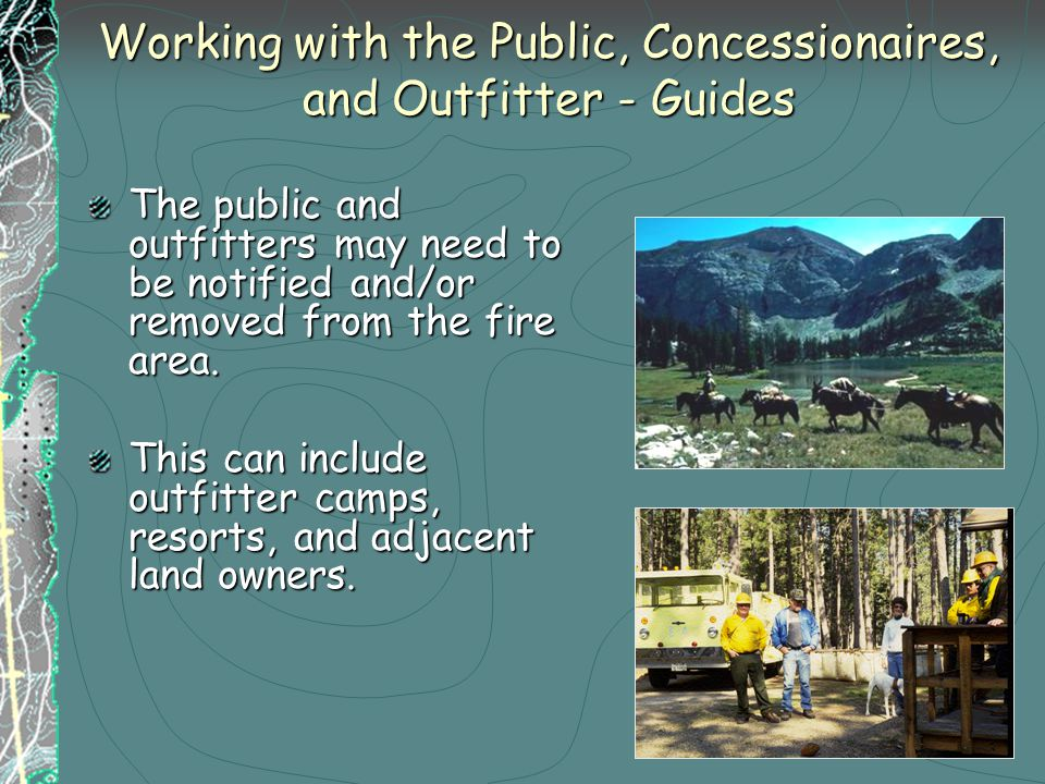 Working with the Public, Concessionaires, and Outfitter - Guides The public and outfitters may need to be notified and/or removed from the fire area.