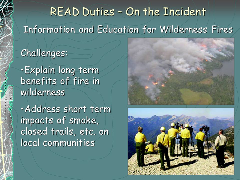 READ Duties – On the Incident Information and Education for Wilderness Fires Challenges: Explain long term benefits of fire in wildernessExplain long term benefits of fire in wilderness Address short term impacts of smoke, closed trails, etc.