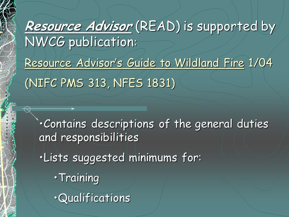 Resource Advisor (READ) is supported by NWCG publication : Resource Advisor's Guide to Wildland Fire 1/04 (NIFC PMS 313, NFES 1831) Contains descriptions of the general duties and responsibilitiesContains descriptions of the general duties and responsibilities Lists suggested minimums for:Lists suggested minimums for: TrainingTraining QualificationsQualifications