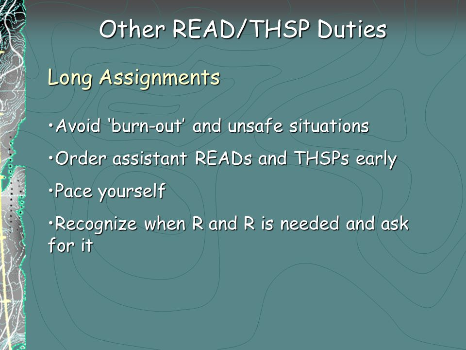 Other READ/THSP Duties Long Assignments Avoid 'burn-out' and unsafe situationsAvoid 'burn-out' and unsafe situations Order assistant READs and THSPs earlyOrder assistant READs and THSPs early Pace yourselfPace yourself Recognize when R and R is needed and ask for itRecognize when R and R is needed and ask for it