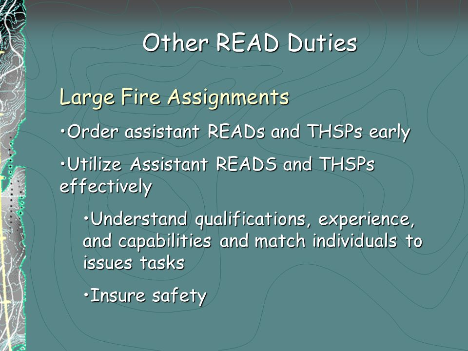 Other READ Duties Large Fire Assignments Order assistant READs and THSPs earlyOrder assistant READs and THSPs early Utilize Assistant READS and THSPs effectivelyUtilize Assistant READS and THSPs effectively Understand qualifications, experience, and capabilities and match individuals to issues tasksUnderstand qualifications, experience, and capabilities and match individuals to issues tasks Insure safetyInsure safety